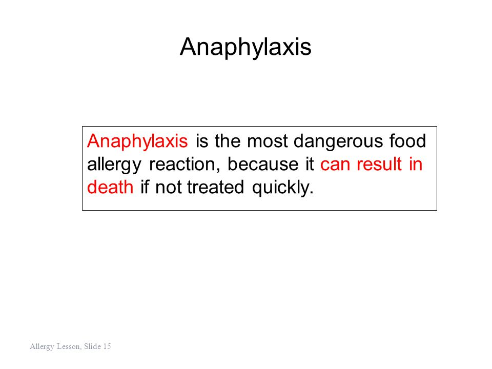 Anaphylaxis Anaphylaxis is the most dangerous food allergy reaction, because it can result in death if not treated quickly. Allergy Lesson, Slide 15