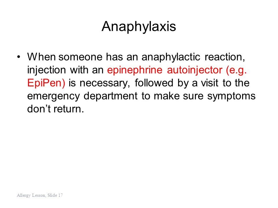 Anaphylaxis When someone has an anaphylactic reaction, injection with an epinephrine autoinjector (e.g. EpiPen) is necessary, followed by a visit to t