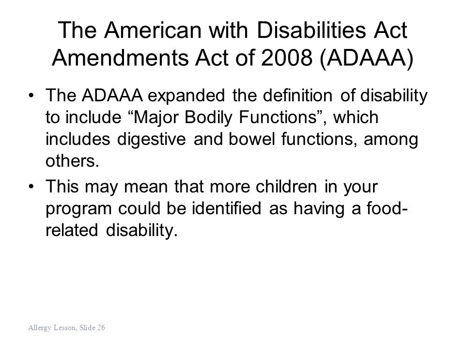 "The American with Disabilities Act Amendments Act of 2008 (ADAAA) The ADAAA expanded the definition of disability to include ""Major Bodily Functions"","