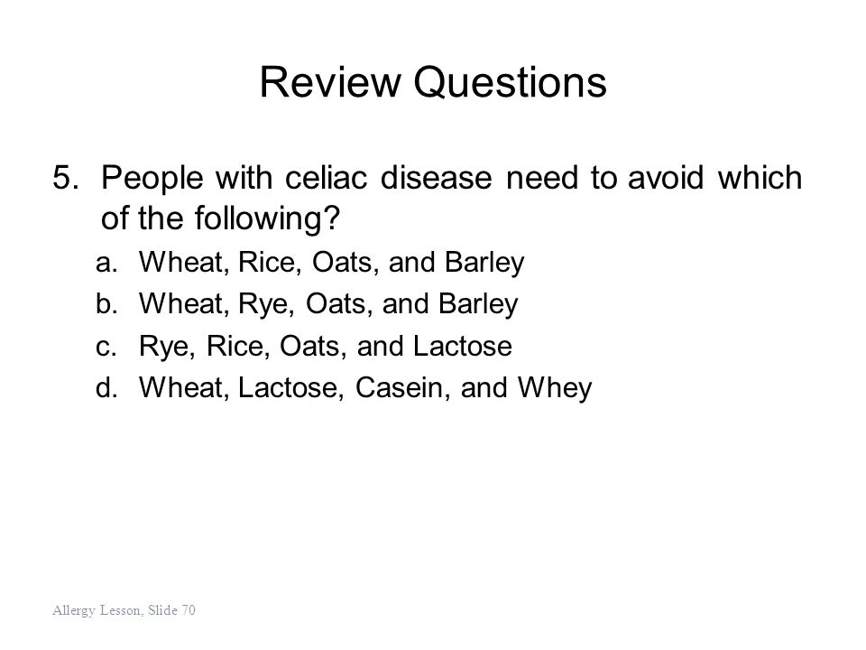Review Questions 5.People with celiac disease need to avoid which of the following? a.Wheat, Rice, Oats, and Barley b.Wheat, Rye, Oats, and Barley c.R