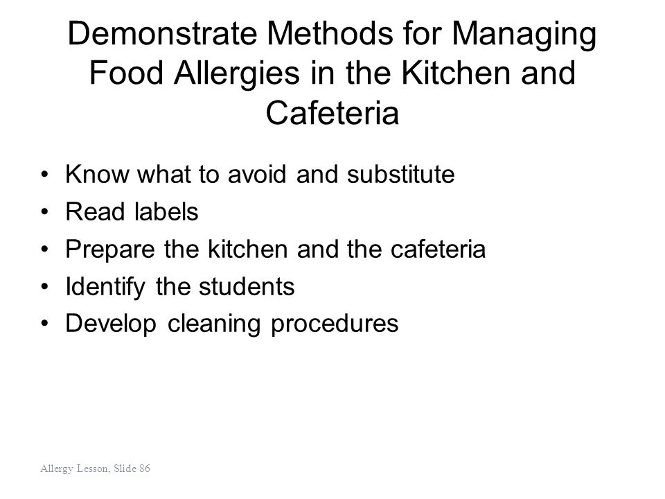 Demonstrate Methods for Managing Food Allergies in the Kitchen and Cafeteria Know what to avoid and substitute Read labels Prepare the kitchen and the