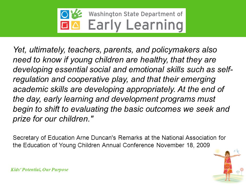 Yet, ultimately, teachers, parents, and policymakers also need to know if young children are healthy, that they are developing essential social and emotional skills such as self- regulation and cooperative play, and that their emerging academic skills are developing appropriately.