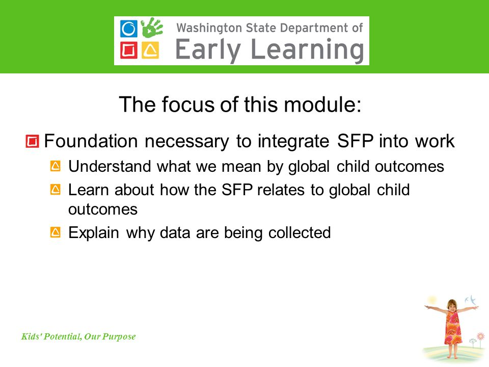 The focus of this module: Foundation necessary to integrate SFP into work Understand what we mean by global child outcomes Learn about how the SFP relates to global child outcomes Explain why data are being collected Kids Potential, Our Purpose