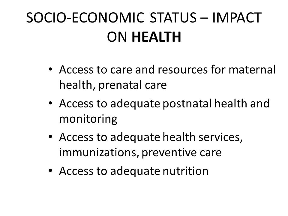 SOCIO-ECONOMIC STATUS – IMPACT ON HEALTH Access to care and resources for maternal health, prenatal care Access to adequate postnatal health and monitoring Access to adequate health services, immunizations, preventive care Access to adequate nutrition