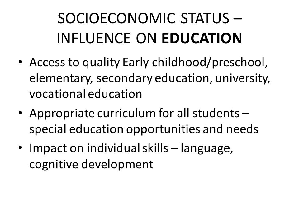 SOCIOECONOMIC STATUS – INFLUENCE ON EDUCATION Access to quality Early childhood/preschool, elementary, secondary education, university, vocational education Appropriate curriculum for all students – special education opportunities and needs Impact on individual skills – language, cognitive development