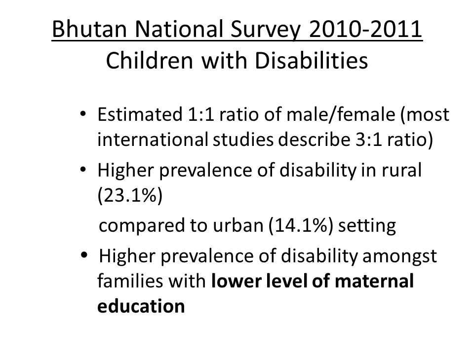 Bhutan National Survey 2010-2011 Children with Disabilities Estimated 1:1 ratio of male/female (most international studies describe 3:1 ratio) Higher prevalence of disability in rural (23.1%) compared to urban (14.1%) setting  Higher prevalence of disability amongst families with lower level of maternal education