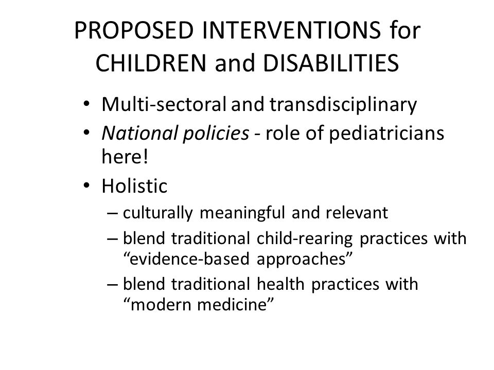 PROPOSED INTERVENTIONS for CHILDREN and DISABILITIES Multi-sectoral and transdisciplinary National policies - role of pediatricians here.