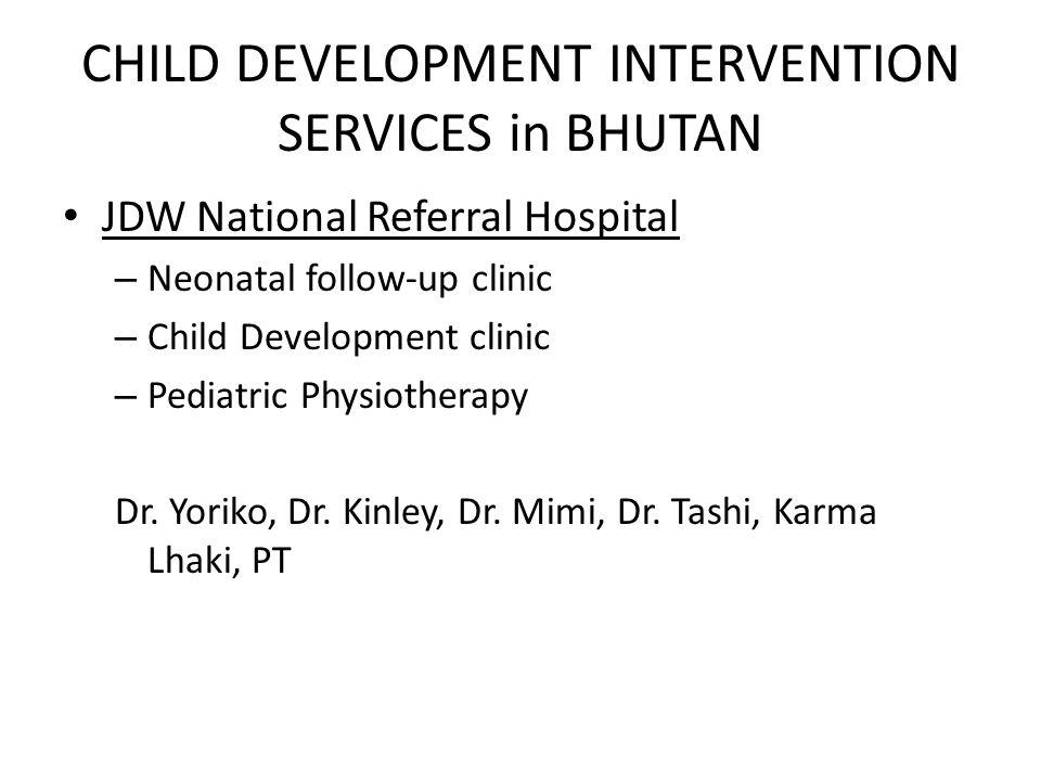 CHILD DEVELOPMENT INTERVENTION SERVICES in BHUTAN JDW National Referral Hospital – Neonatal follow-up clinic – Child Development clinic – Pediatric Physiotherapy Dr.