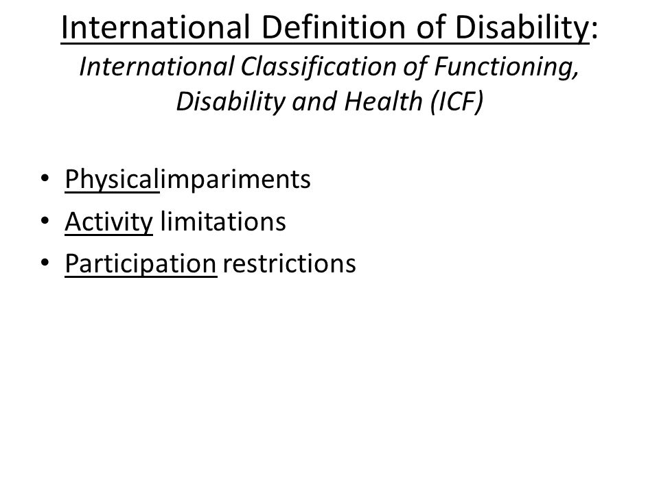 International Definition of Disability: International Classification of Functioning, Disability and Health (ICF) Physicalimpariments Activity limitations Participation restrictions