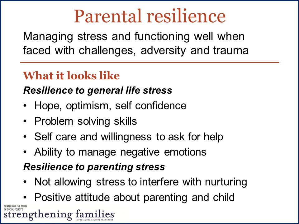 Parental resilience What it looks like Resilience to general life stress Hope, optimism, self confidence Problem solving skills Self care and willingn