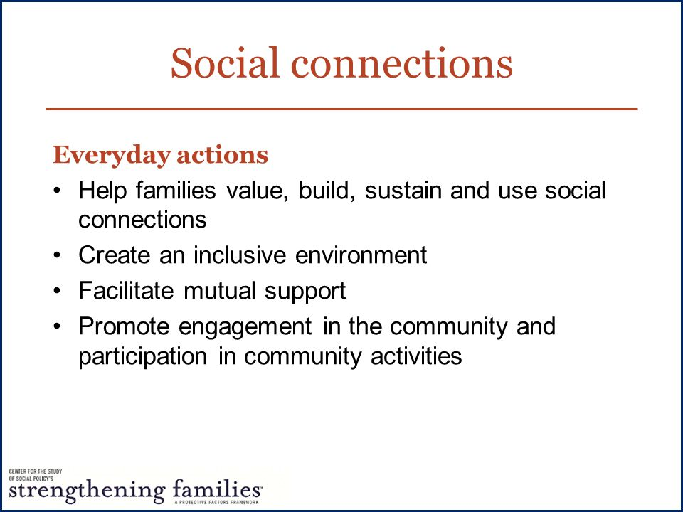 Social connections Everyday actions Help families value, build, sustain and use social connections Create an inclusive environment Facilitate mutual s