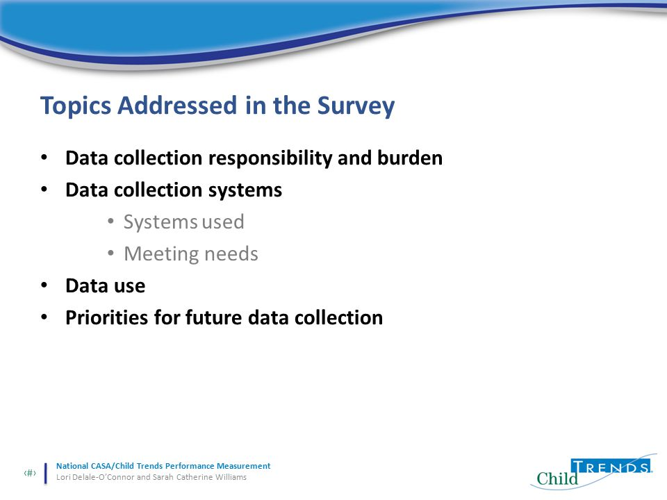 13 National CASA/Child Trends Performance Measurement Lori Delale-O'Connor and Sarah Catherine Williams Topics Addressed in the Survey Data collection responsibility and burden Data collection systems Systems used Meeting needs Data use Priorities for future data collection