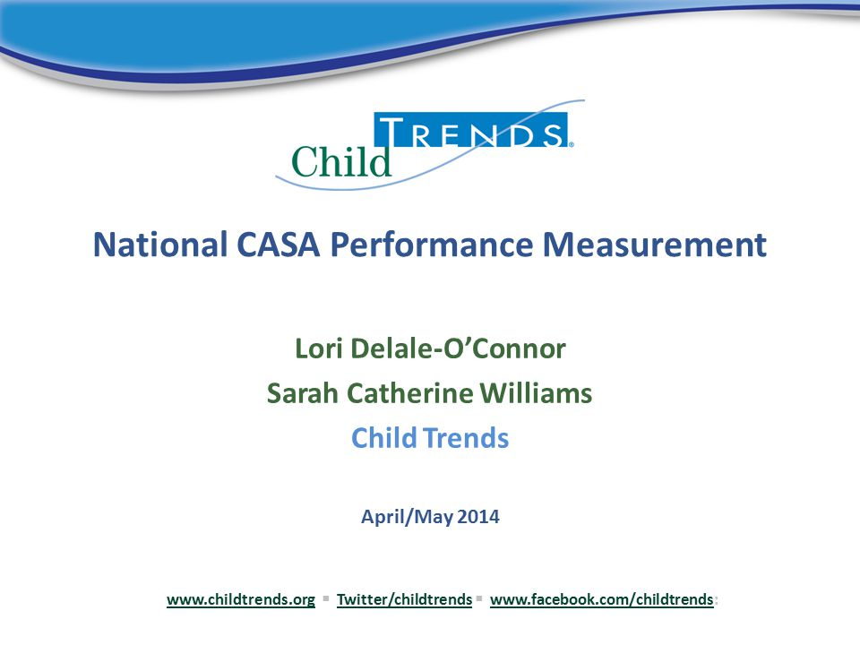 National CASA Performance Measurement Lori Delale-O'Connor Sarah Catherine Williams Child Trends www.childtrends.orgwww.childtrends.org  Twitter/childtrends  www.facebook.com/childtrends:Twitter/childtrendswww.facebook.com/childtrends April/May 2014