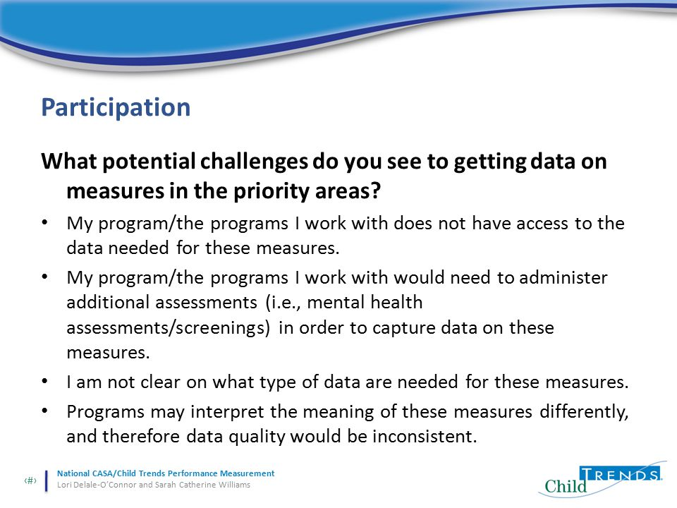 22 National CASA/Child Trends Performance Measurement Lori Delale-O'Connor and Sarah Catherine Williams Participation What potential challenges do you see to getting data on measures in the priority areas.