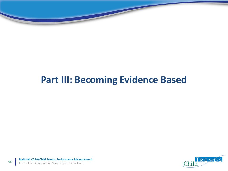 24 National CASA/Child Trends Performance Measurement Lori Delale-O'Connor and Sarah Catherine Williams Part III: Becoming Evidence Based