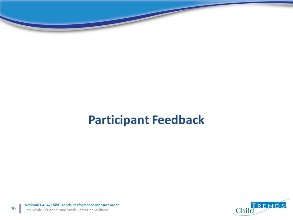 28 National CASA/Child Trends Performance Measurement Lori Delale-O'Connor and Sarah Catherine Williams Participant Feedback