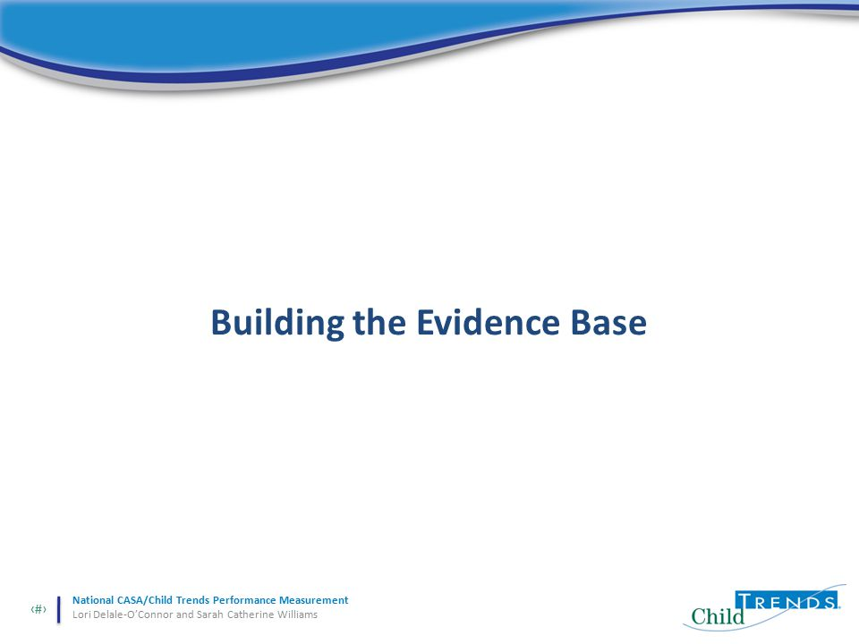 31 National CASA/Child Trends Performance Measurement Lori Delale-O'Connor and Sarah Catherine Williams Building the Evidence Base