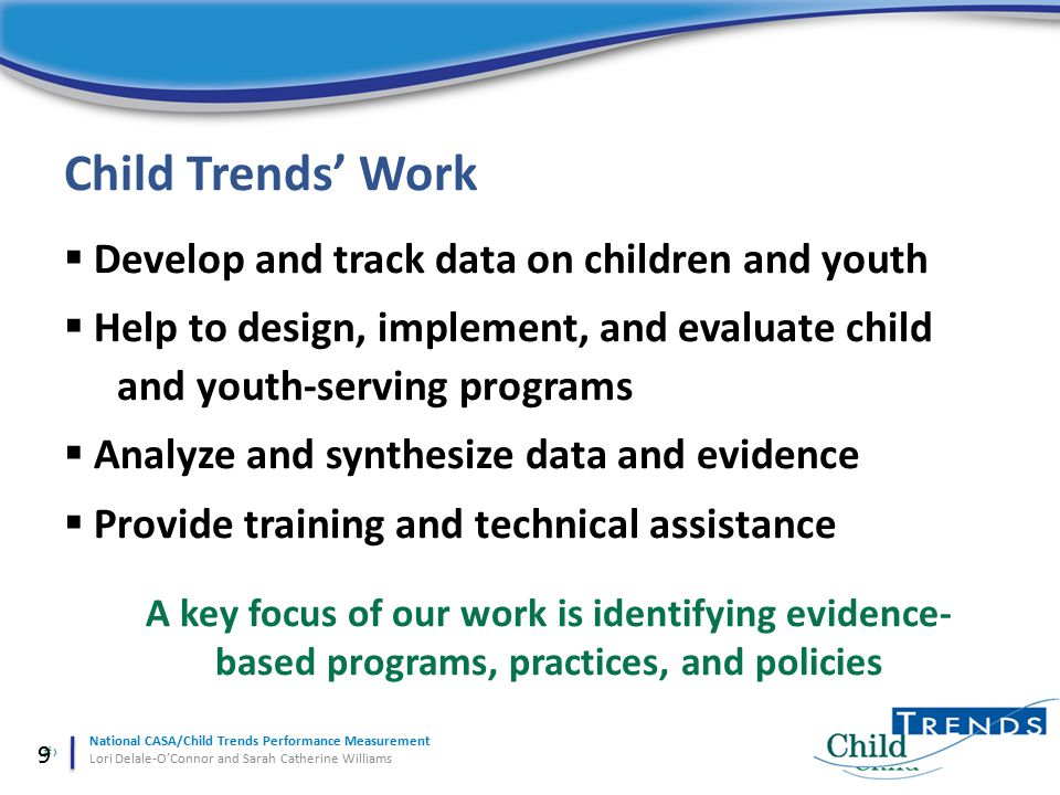 9 National CASA/Child Trends Performance Measurement Lori Delale-O'Connor and Sarah Catherine Williams  Develop and track data on children and youth  Help to design, implement, and evaluate child and youth-serving programs  Analyze and synthesize data and evidence  Provide training and technical assistance A key focus of our work is identifying evidence- based programs, practices, and policies Child Trends' Work 9