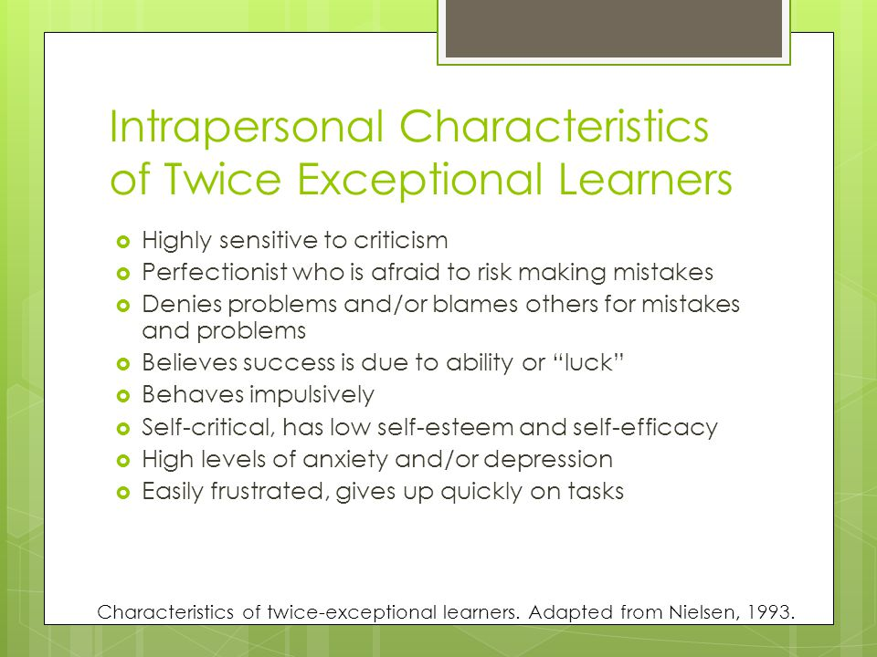 Intrapersonal Characteristics of Twice Exceptional Learners  Highly sensitive to criticism  Perfectionist who is afraid to risk making mistakes  Denies problems and/or blames others for mistakes and problems  Believes success is due to ability or luck  Behaves impulsively  Self-critical, has low self-esteem and self-efficacy  High levels of anxiety and/or depression  Easily frustrated, gives up quickly on tasks Characteristics of twice-exceptional learners.