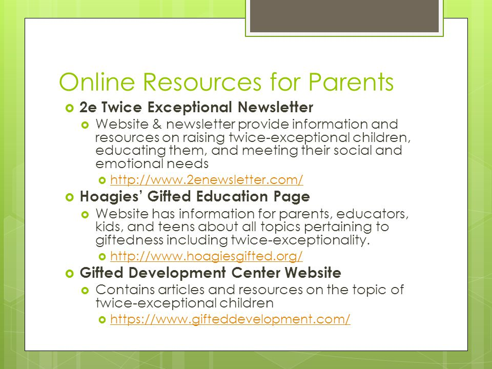 Online Resources for Parents  2e Twice Exceptional Newsletter  Website & newsletter provide information and resources on raising twice-exceptional children, educating them, and meeting their social and emotional needs  http://www.2enewsletter.com/ http://www.2enewsletter.com/  Hoagies' Gifted Education Page  Website has information for parents, educators, kids, and teens about all topics pertaining to giftedness including twice-exceptionality.