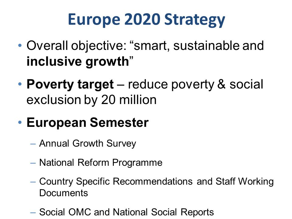 "Europe 2020 Strategy Overall objective: ""smart, sustainable and inclusive growth"" Poverty target – reduce poverty & social exclusion by 20 million Eur"