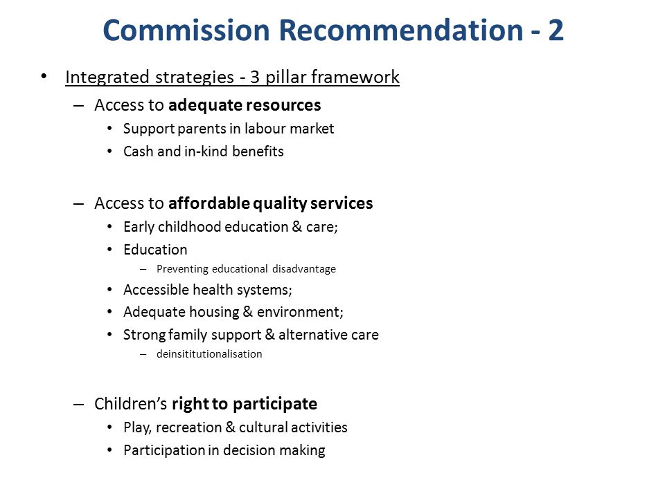 Commission Recommendation - 2 Integrated strategies - 3 pillar framework – Access to adequate resources Support parents in labour market Cash and in-k