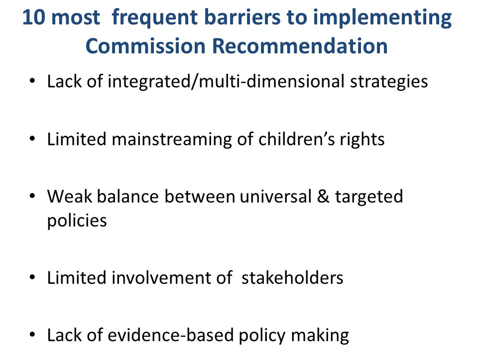 10 most frequent barriers to implementing Commission Recommendation Lack of integrated/multi-dimensional strategies Limited mainstreaming of children'