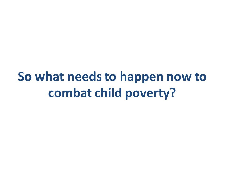 So what needs to happen now to combat child poverty?