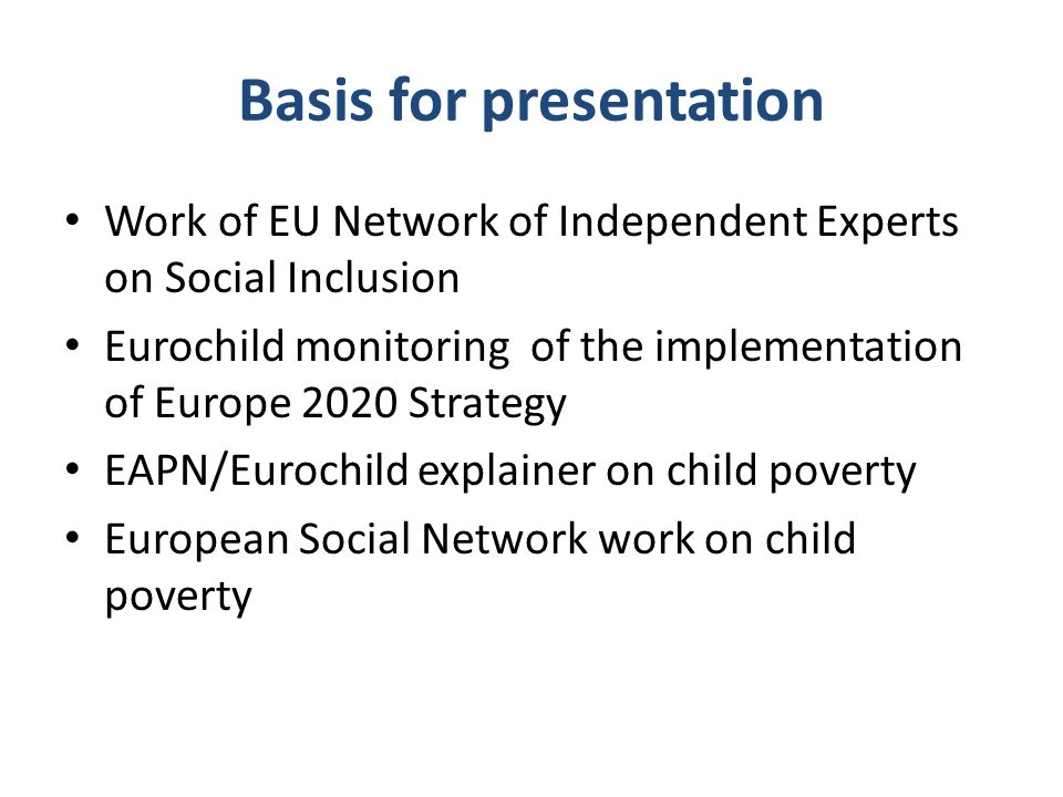 Basis for presentation Work of EU Network of Independent Experts on Social Inclusion Eurochild monitoring of the implementation of Europe 2020 Strateg