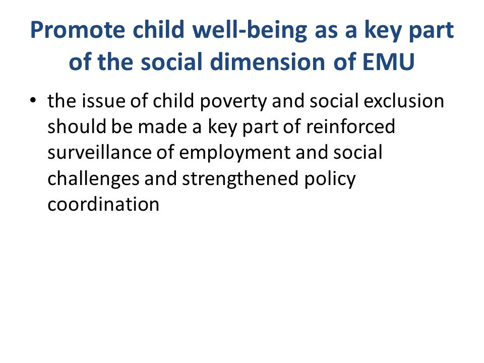 Promote child well-being as a key part of the social dimension of EMU the issue of child poverty and social exclusion should be made a key part of rei
