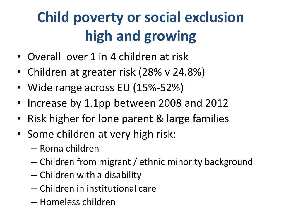 Child poverty or social exclusion high and growing Overall over 1 in 4 children at risk Children at greater risk (28% v 24.8%) Wide range across EU (1
