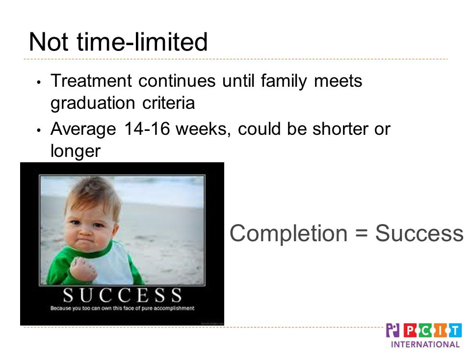 Not time-limited Treatment continues until family meets graduation criteria Average weeks, could be shorter or longer Completion = Success