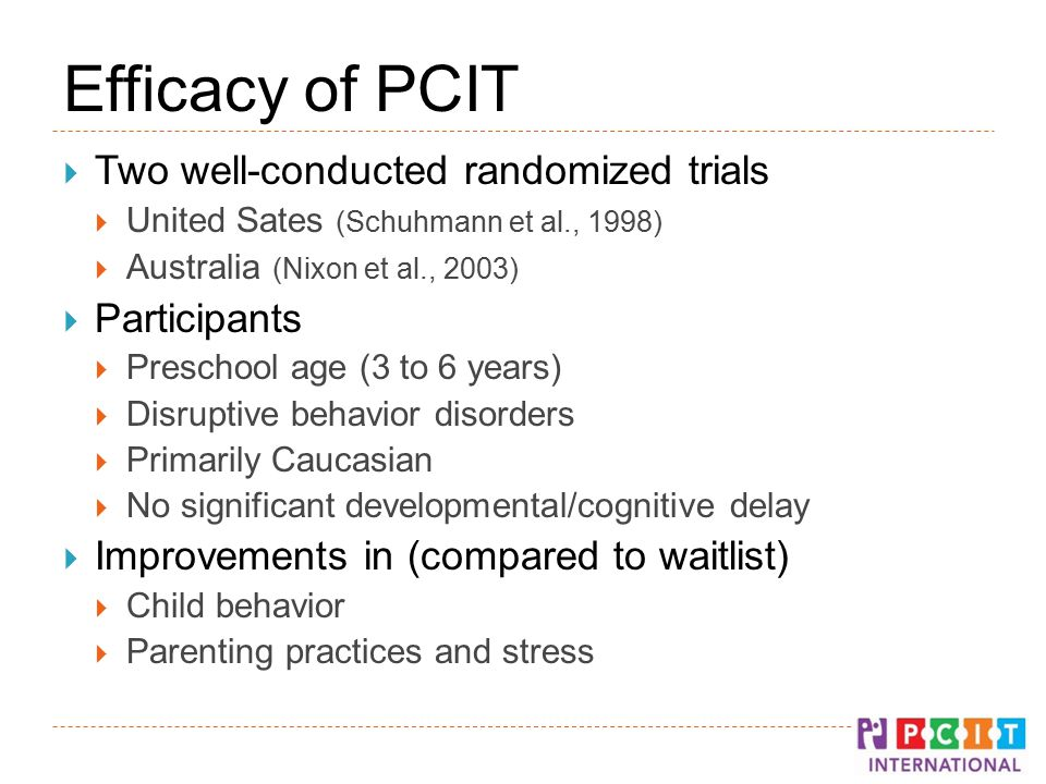 Efficacy of PCIT  Two well-conducted randomized trials  United Sates (Schuhmann et al., 1998)  Australia (Nixon et al., 2003)  Participants  Preschool age (3 to 6 years)  Disruptive behavior disorders  Primarily Caucasian  No significant developmental/cognitive delay  Improvements in (compared to waitlist)  Child behavior  Parenting practices and stress