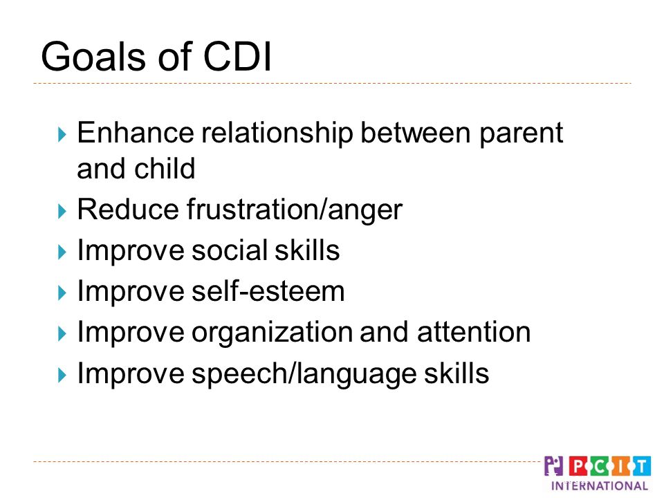 Goals of CDI  Enhance relationship between parent and child  Reduce frustration/anger  Improve social skills  Improve self-esteem  Improve organization and attention  Improve speech/language skills © Gurwitch, Funderburk, & Nelson