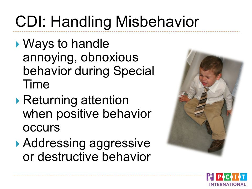 CDI: Handling Misbehavior  Ways to handle annoying, obnoxious behavior during Special Time  Returning attention when positive behavior occurs  Addressing aggressive or destructive behavior © Gurwitch, Funderburk, & Nelson