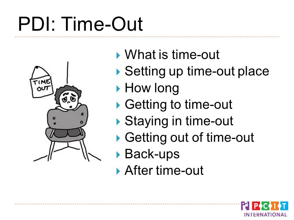 PDI: Time-Out  What is time-out  Setting up time-out place  How long  Getting to time-out  Staying in time-out  Getting out of time-out  Back-ups  After time-out © Gurwitch, Funderburk, & Nelson