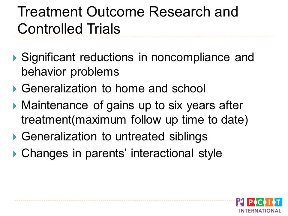 Treatment Outcome Research and Controlled Trials  Significant reductions in noncompliance and behavior problems  Generalization to home and school  Maintenance of gains up to six years after treatment(maximum follow up time to date)  Generalization to untreated siblings  Changes in parents' interactional style © Gurwitch, Funderburk, & Nelson