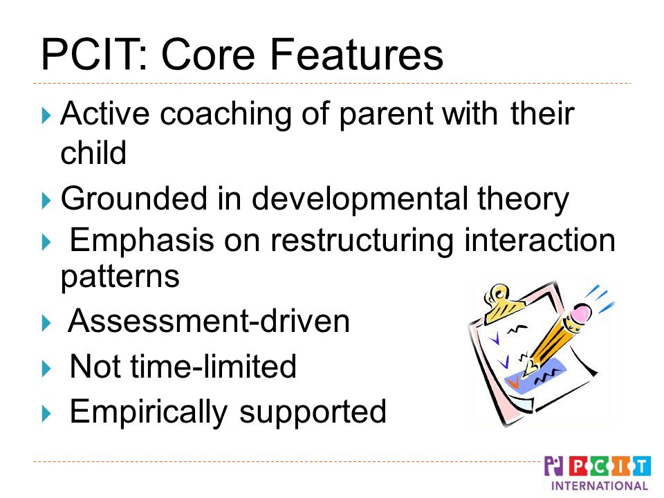 PCIT: Core Features  Active coaching of parent with their child  Grounded in developmental theory  Emphasis on restructuring interaction patterns  Assessment-driven  Not time-limited  Empirically supported