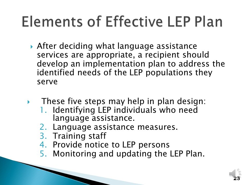 Factors to consider in determining what is reasonable:  Number of LEP individuals  Frequency of contact with the programs  Nature and importance of the programs  Resources available For more information on LEP go to: www.lep.gov