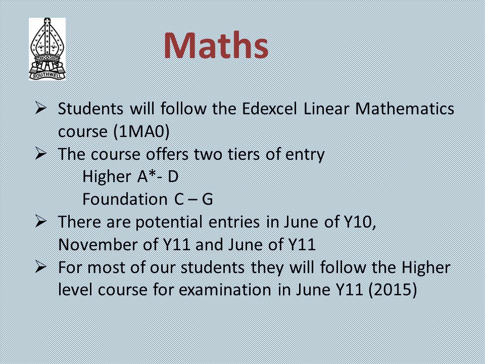Maths  Students will follow the Edexcel Linear Mathematics course (1MA0)  The course offers two tiers of entry Higher A*- D Foundation C – G  There are potential entries in June of Y10, November of Y11 and June of Y11  For most of our students they will follow the Higher level course for examination in June Y11 (2015)
