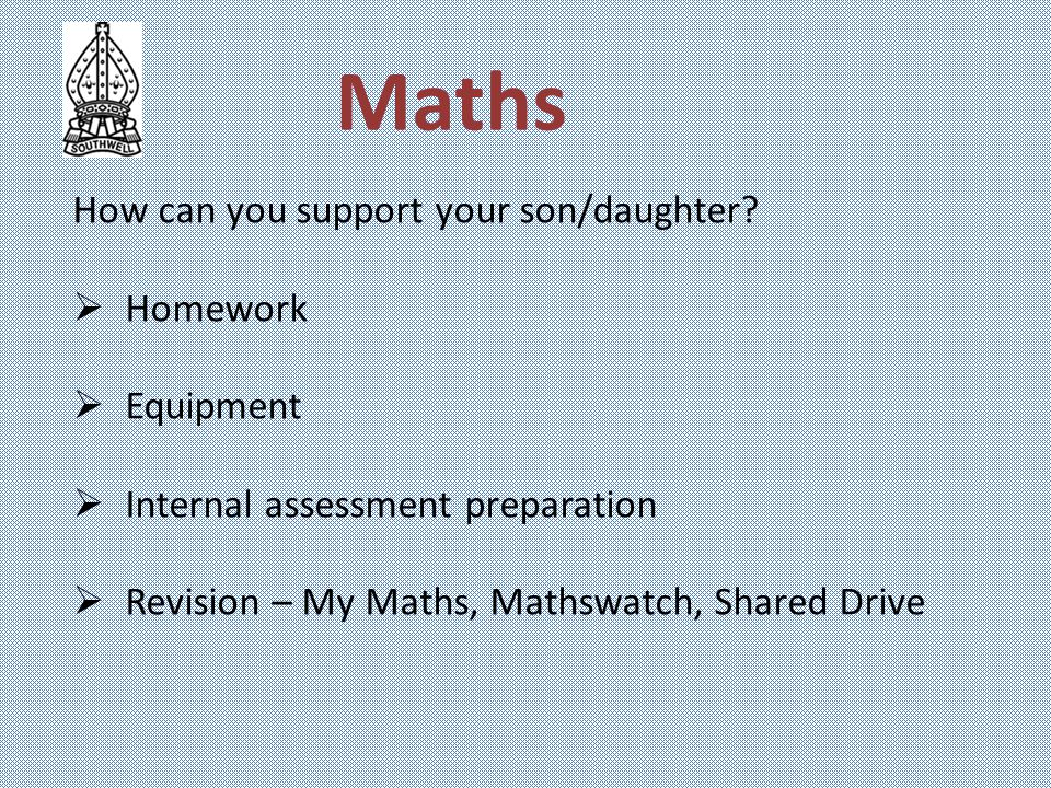Maths How can you support your son/daughter?  Homework  Equipment  Internal assessment preparation  Revision – My Maths, Mathswatch, Shared Drive