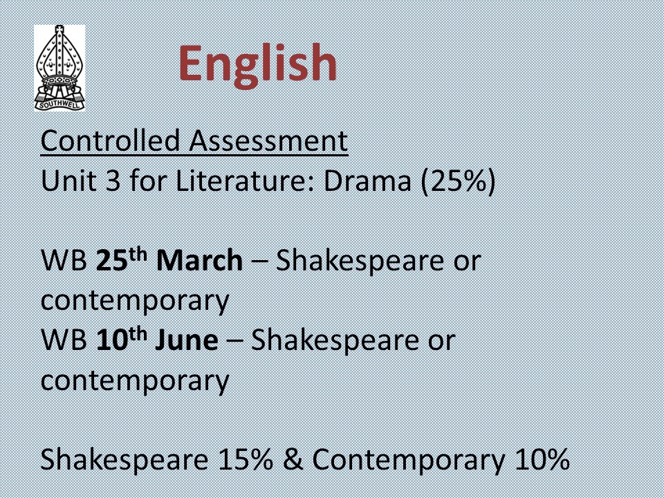 Controlled Assessment Unit 3 for Literature: Drama (25%) WB 25 th March – Shakespeare or contemporary WB 10 th June – Shakespeare or contemporary Shakespeare 15% & Contemporary 10%