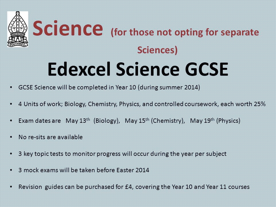Science (for those not opting for separate Sciences) Edexcel Science GCSE GCSE Science will be completed in Year 10 (during summer 2014) 4 Units of work; Biology, Chemistry, Physics, and controlled coursework, each worth 25% Exam dates are May 13 th (Biology), May 15 th (Chemistry), May 19 th (Physics) No re-sits are available 3 key topic tests to monitor progress will occur during the year per subject 3 mock exams will be taken before Easter 2014 Revision guides can be purchased for £4, covering the Year 10 and Year 11 courses