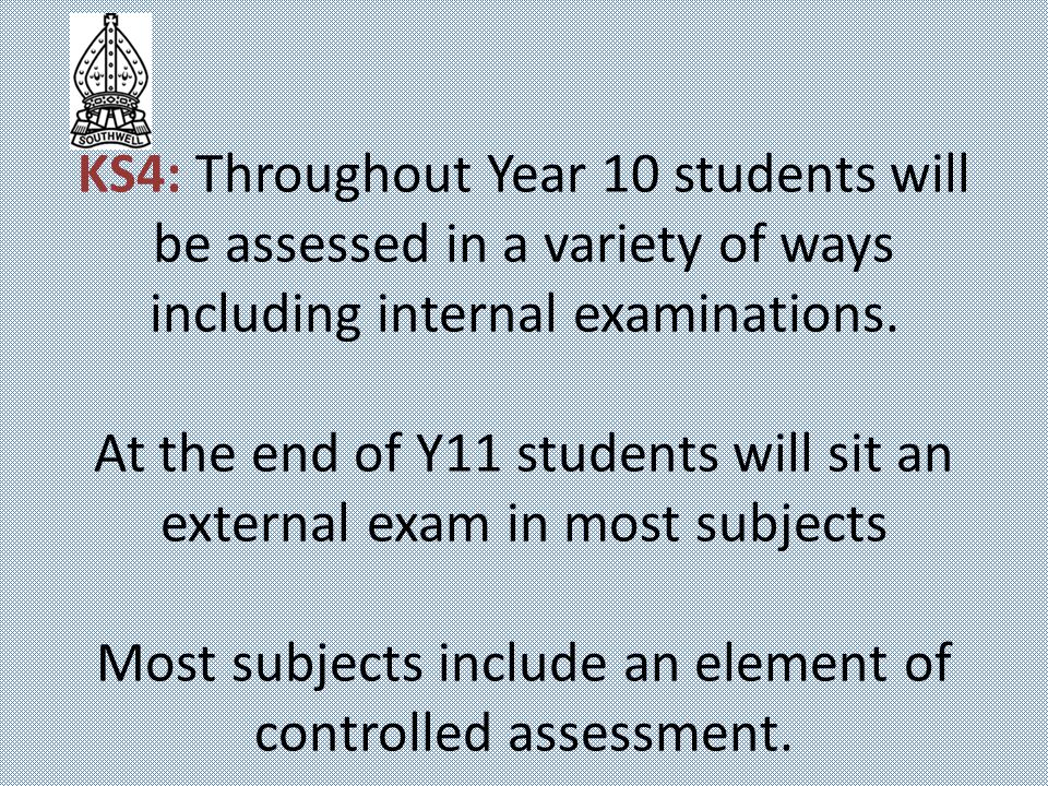 KS4: Throughout Year 10 students will be assessed in a variety of ways including internal examinations.