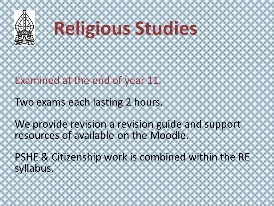 Religious Studies Examined at the end of year 11. Two exams each lasting 2 hours.