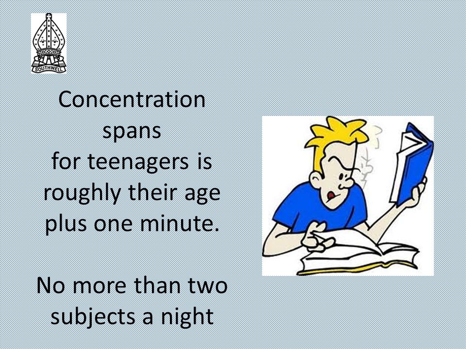 Concentration spans for teenagers is roughly their age plus one minute.