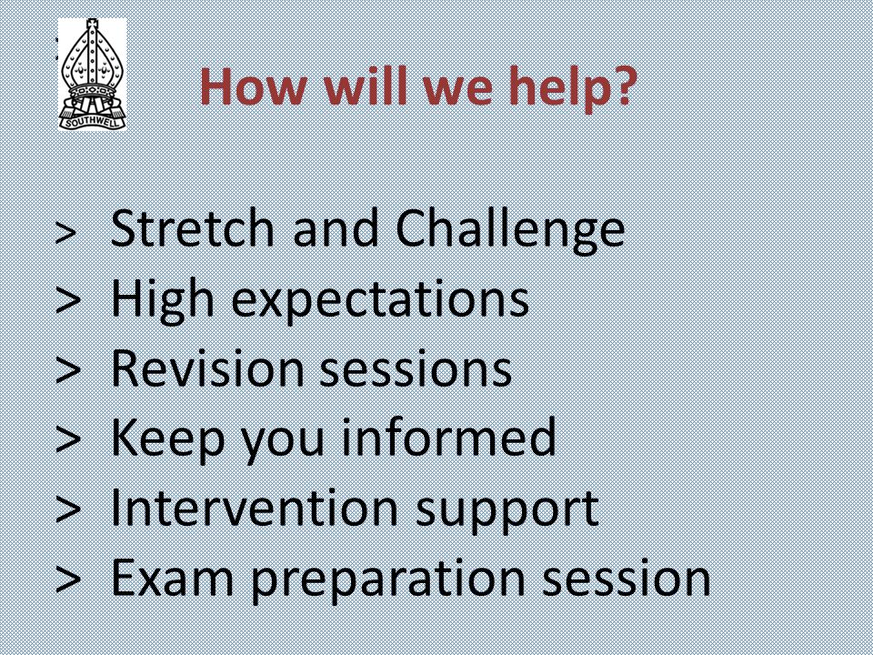 > > Stretch and Challenge > High expectations > Revision sessions > Keep you informed > Intervention support > Exam preparation session How will we help?