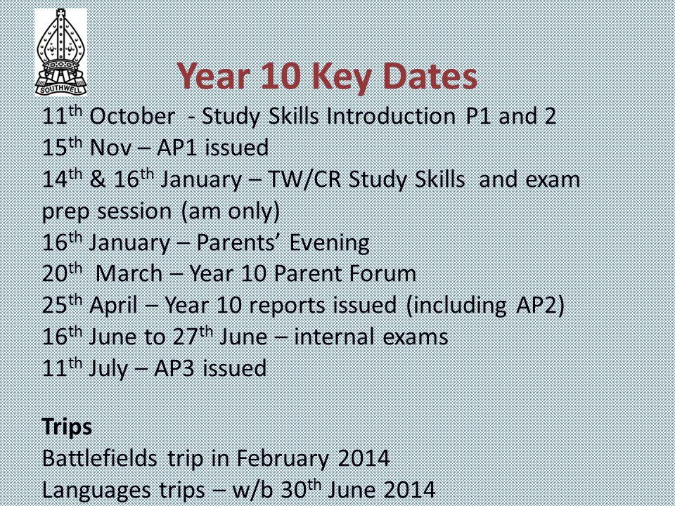 Year 10 Key Dates 11 th October - Study Skills Introduction P1 and 2 15 th Nov – AP1 issued 14 th & 16 th January – TW/CR Study Skills and exam prep session (am only) 16 th January – Parents' Evening 20 th March – Year 10 Parent Forum 25 th April – Year 10 reports issued (including AP2) 16 th June to 27 th June – internal exams 11 th July – AP3 issued Trips Battlefields trip in February 2014 Languages trips – w/b 30 th June 2014