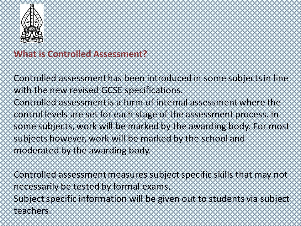 What is Controlled Assessment? Controlled assessment has been introduced in some subjects in line with the new revised GCSE specifications. Controlled