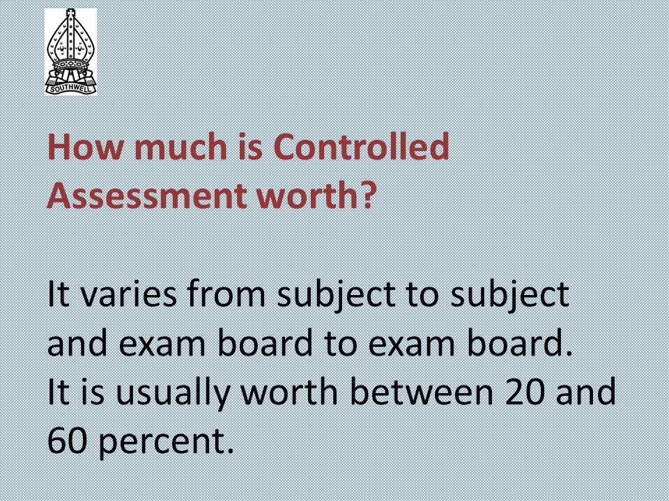 How much is Controlled Assessment worth? It varies from subject to subject and exam board to exam board. It is usually worth between 20 and 60 percent
